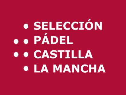 Ya están decididos los componentes de las Selecciónes Absolutas de Pádel CLM 2018